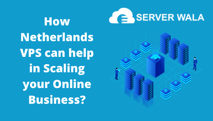 How Netherlands VPS from Serverwala can help in Scaling your Online Business